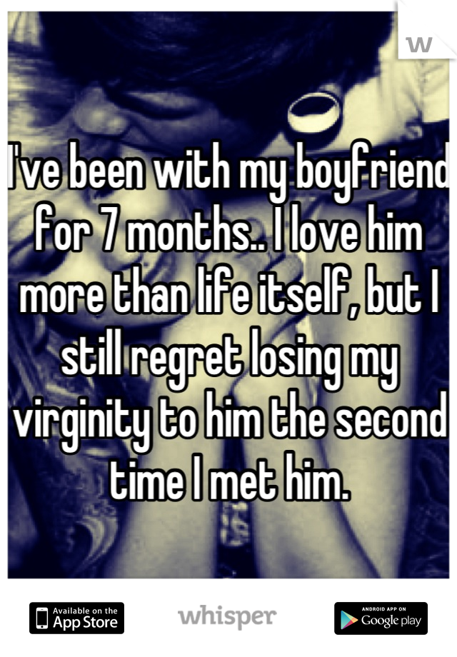 I've been with my boyfriend for 7 months.. I love him more than life itself, but I still regret losing my virginity to him the second time I met him.