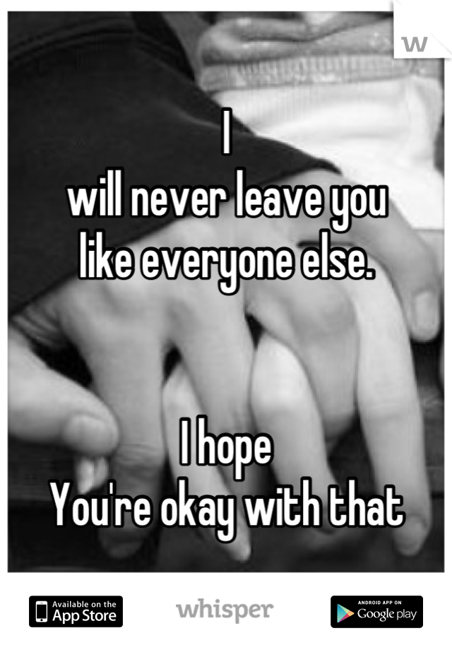 I will never leave you  like everyone else.   I hope You're okay with that