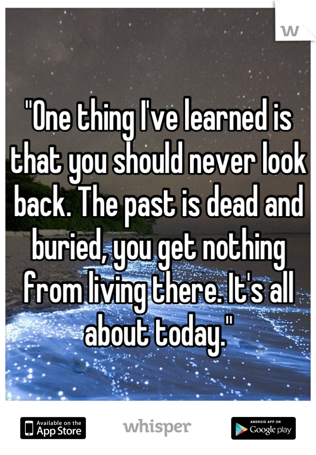 """""""One thing I've learned is that you should never look back. The past is dead and buried, you get nothing from living there. It's all about today."""""""