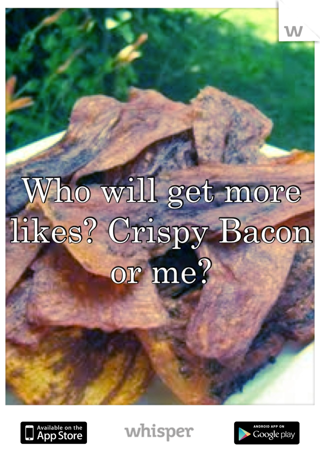 Who will get more likes? Crispy Bacon or me?