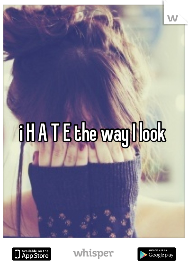 i H A T E the way I look