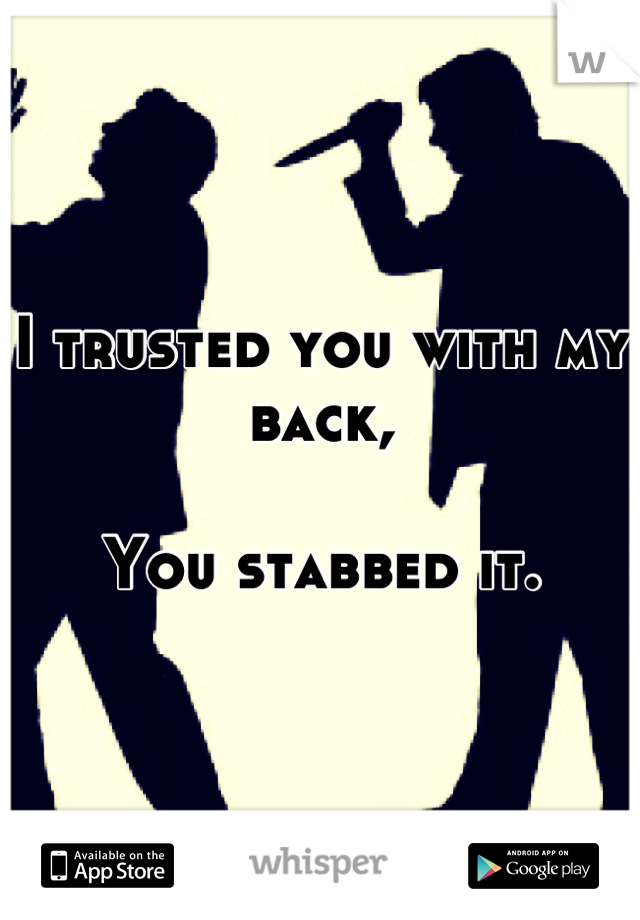 I trusted you with my back,  You stabbed it.