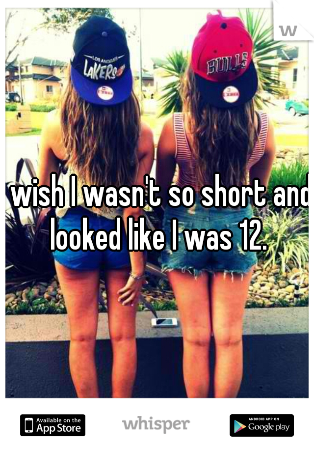I wish I wasn't so short and looked like I was 12.
