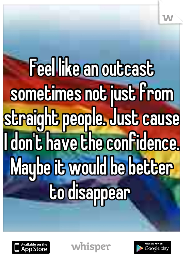Feel like an outcast sometimes not just from straight people. Just cause I don't have the confidence. Maybe it would be better to disappear