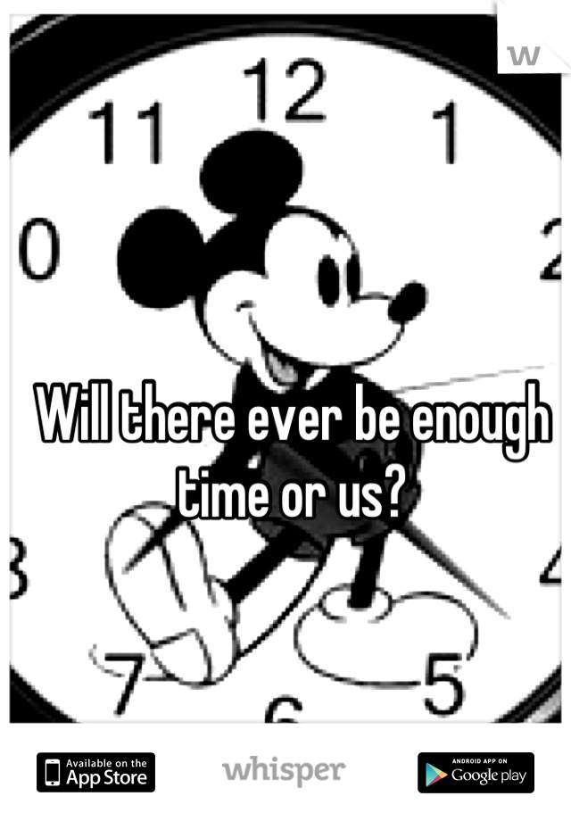 Will there ever be enough time or us?