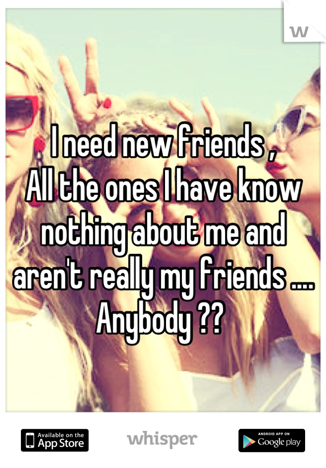 I need new friends , All the ones I have know nothing about me and aren't really my friends ....  Anybody ??