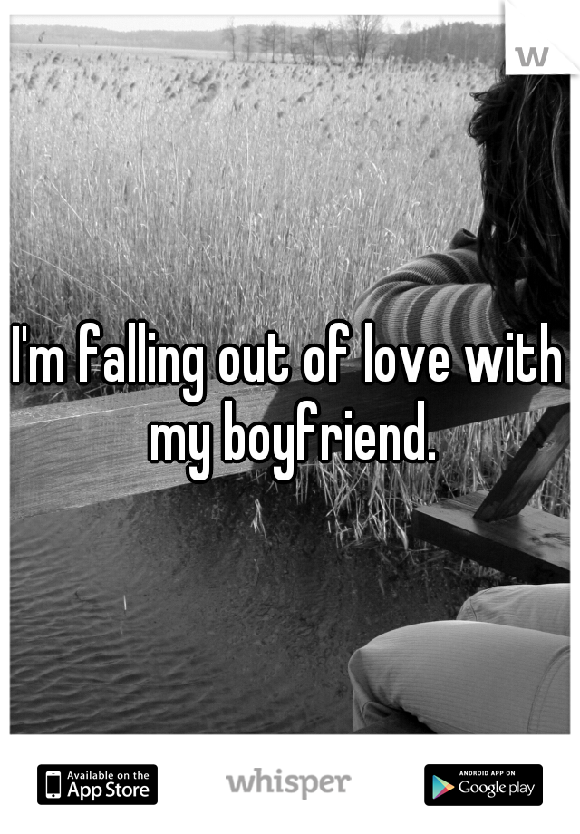 I'm falling out of love with my boyfriend.