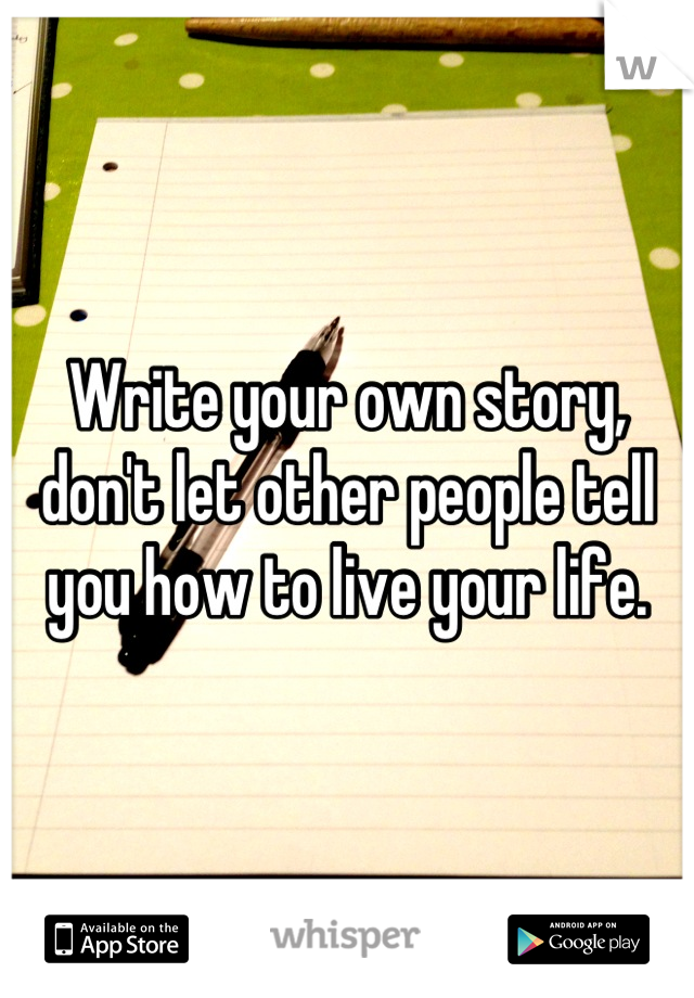 Write your own story, don't let other people tell you how to live your life.