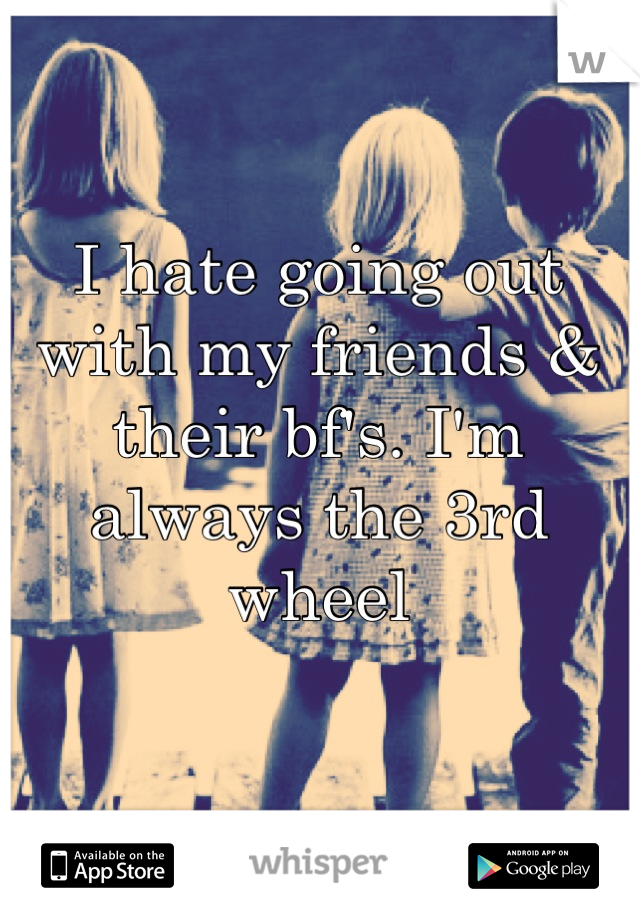 I hate going out with my friends & their bf's. I'm always the 3rd wheel