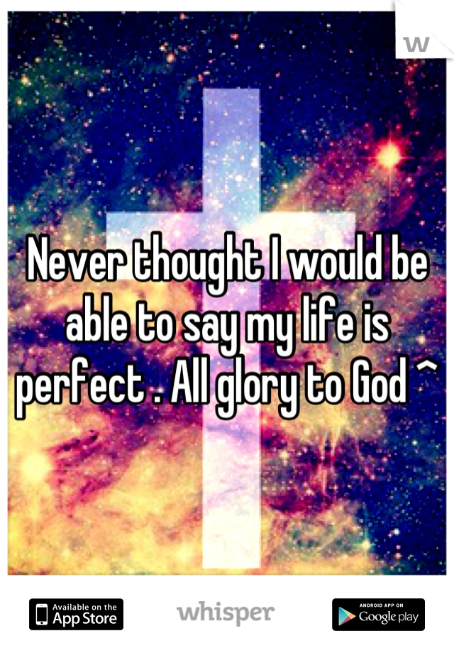 Never thought I would be able to say my life is perfect . All glory to God ^
