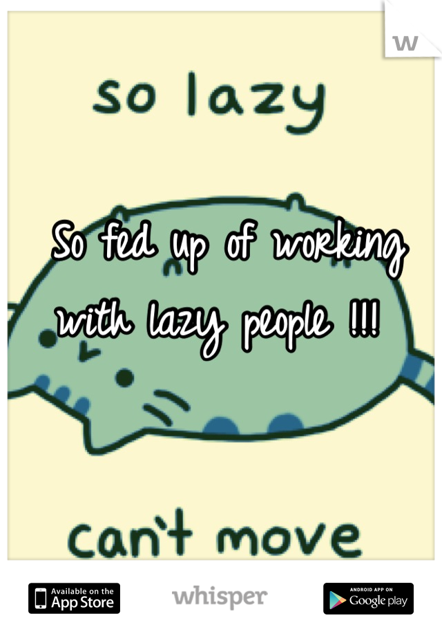 So fed up of working with lazy people !!!