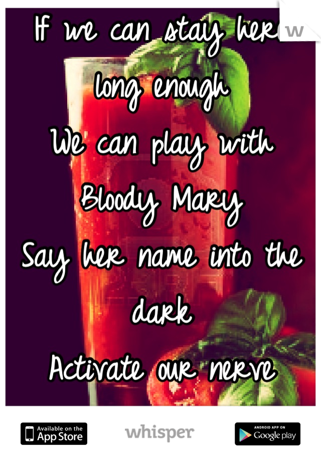 If we can stay here long enough We can play with Bloody Mary Say her name into the dark Activate our nerve endings..