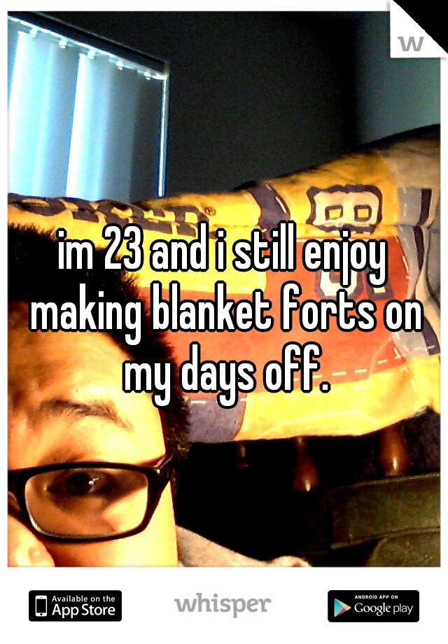 im 23 and i still enjoy making blanket forts on my days off.
