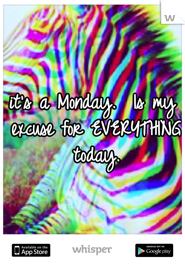 it's a Monday.  Is my excuse for EVERYTHING today.