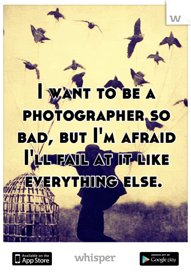 I want to be a photographer so bad, but I'm afraid I'll fail at it like everything else.