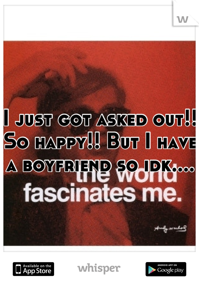 I just got asked out!! So happy!! But I have a boyfriend so idk....
