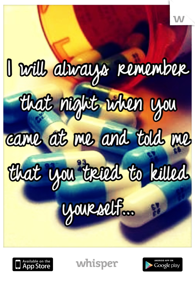 I will always remember that night when you came at me and told me that you tried to killed yourself...