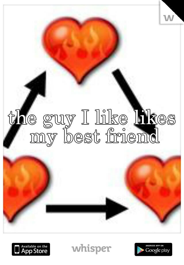 the guy I like likes my best friend