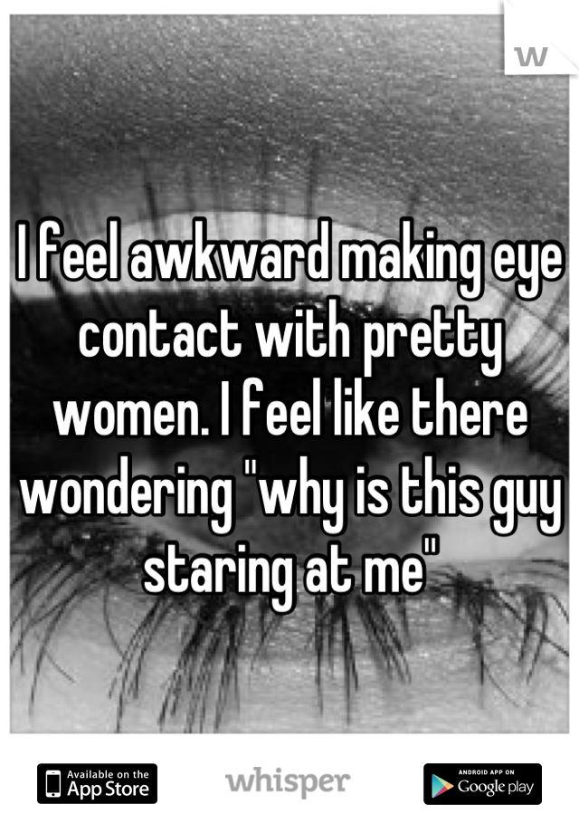 """I feel awkward making eye contact with pretty women. I feel like there wondering """"why is this guy staring at me"""""""