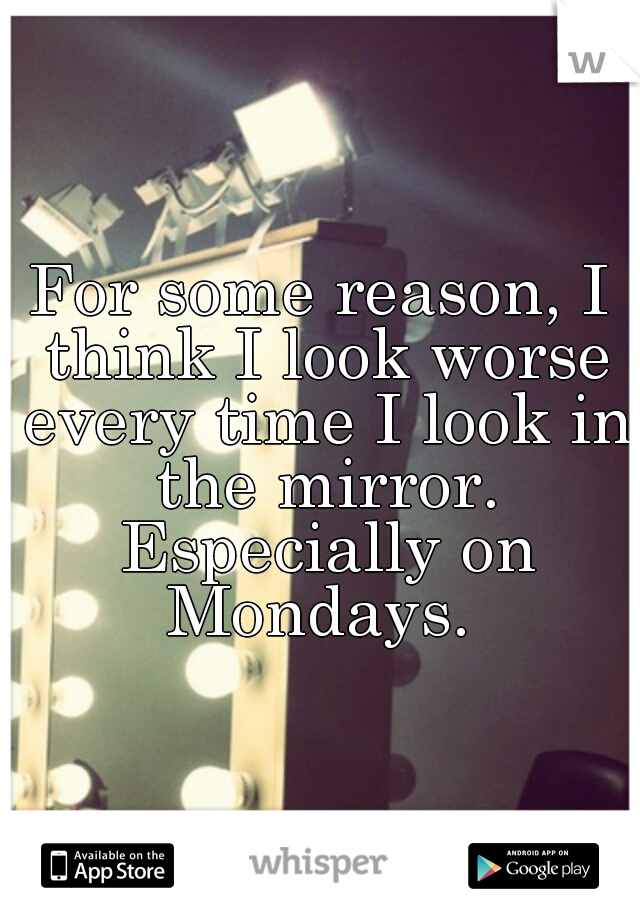 For some reason, I think I look worse every time I look in the mirror. Especially on Mondays.