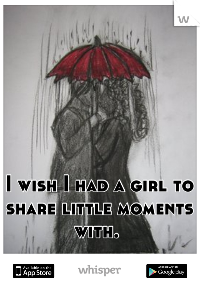 I wish I had a girl to share little moments with.