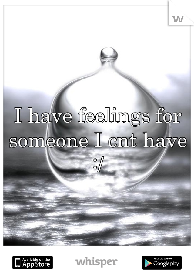 I have feelings for someone I cnt have :/