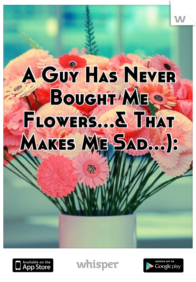 A Guy Has Never Bought Me Flowers…& That Makes Me Sad…):