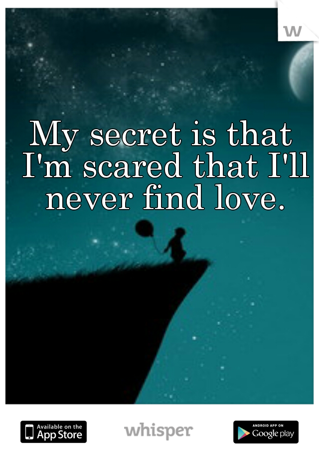 My secret is that I'm scared that I'll never find love.