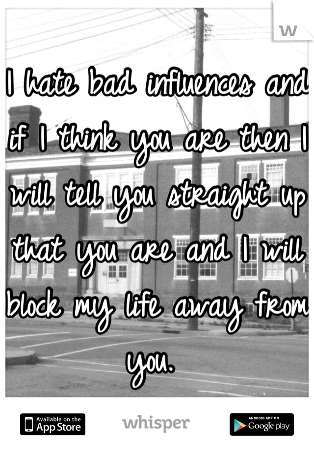 I hate bad influences and if I think you are then I will tell you straight up that you are and I will block my life away from you.
