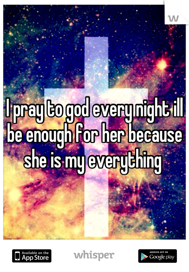 I pray to god every night ill be enough for her because she is my everything