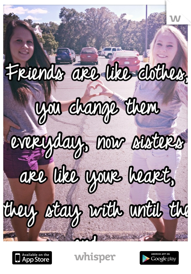 Friends are like clothes, you change them everyday, now sisters are like your heart, they stay with until the end 💙💜