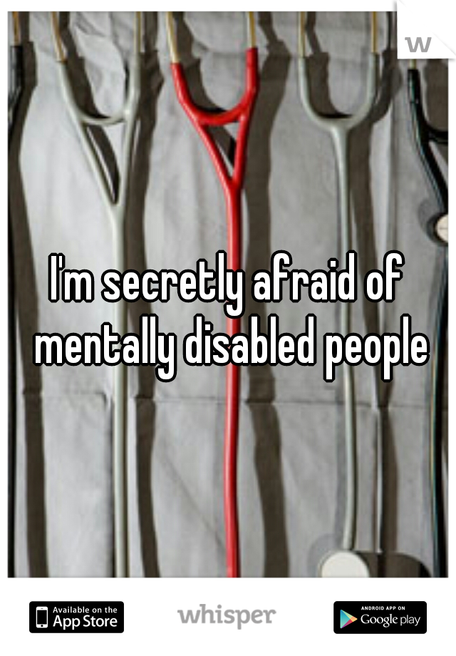 I'm secretly afraid of mentally disabled people