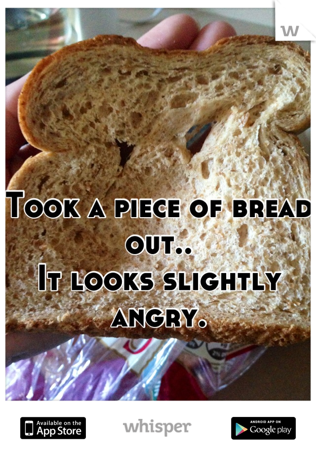 Took a piece of bread out..  It looks slightly angry.