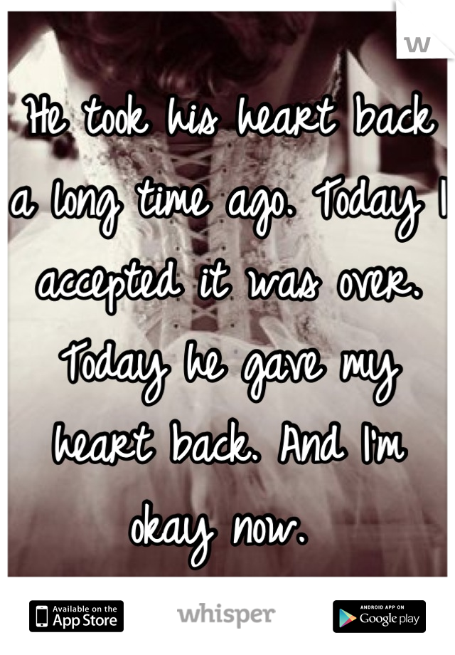 He took his heart back a long time ago. Today I accepted it was over. Today he gave my heart back. And I'm okay now.