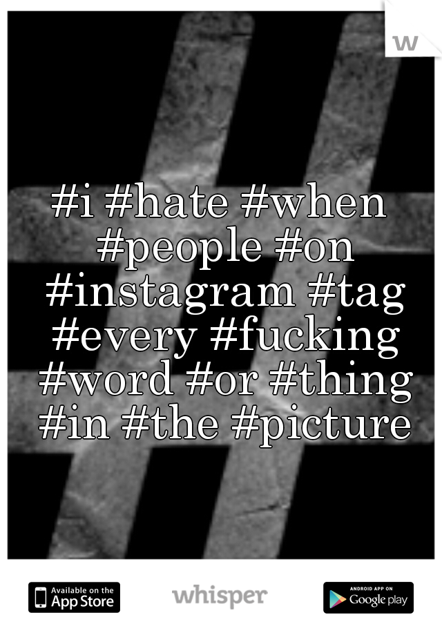 #i #hate #when #people #on #instagram #tag #every #fucking #word #or #thing #in #the #picture