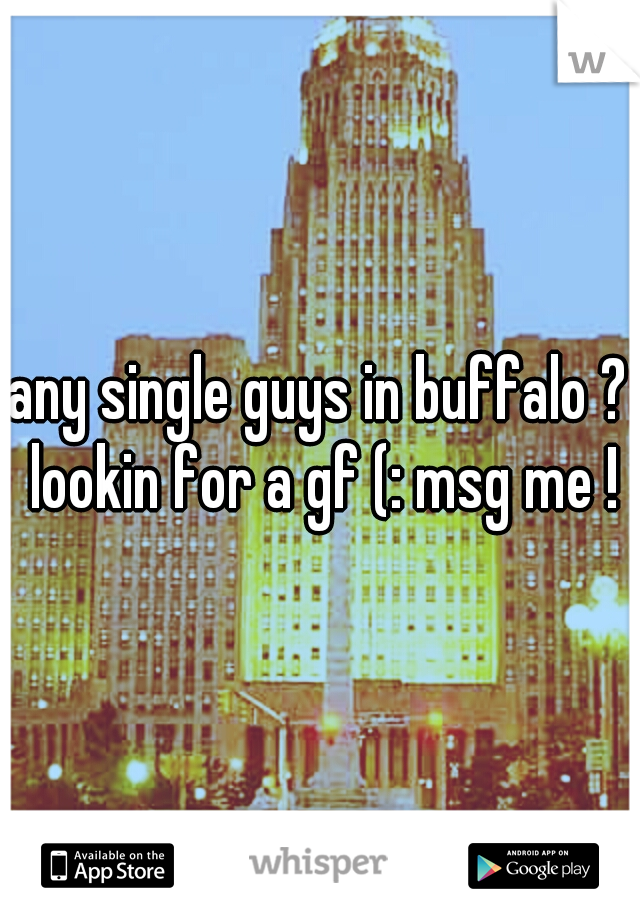 any single guys in buffalo ? lookin for a gf (: msg me !