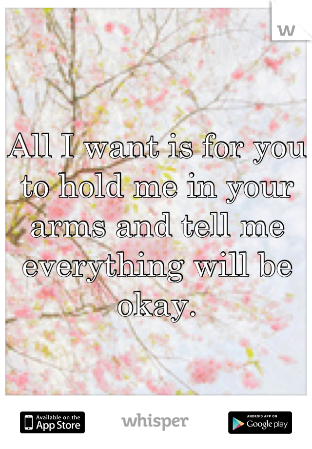 All I want is for you to hold me in your arms and tell me everything will be okay.