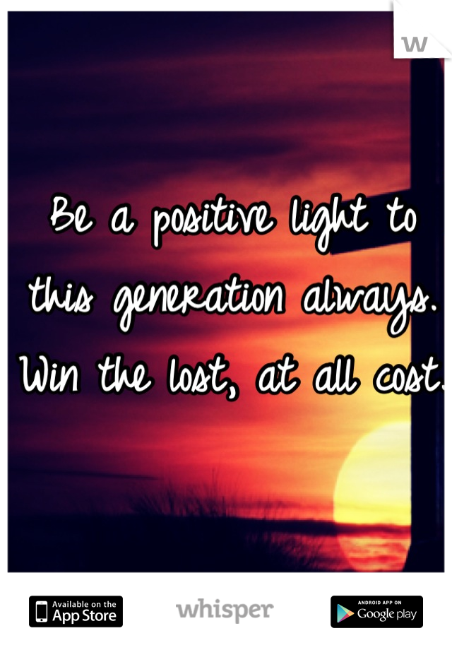 Be a positive light to this generation always. Win the lost, at all cost.