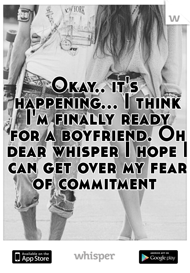 Okay.. it's happening... I think I'm finally ready for a boyfriend. Oh dear whisper I hope I can get over my fear of commitment