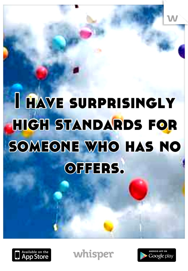 I have surprisingly high standards for someone who has no offers.