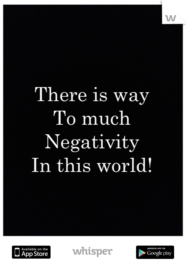 There is way  To much Negativity In this world!