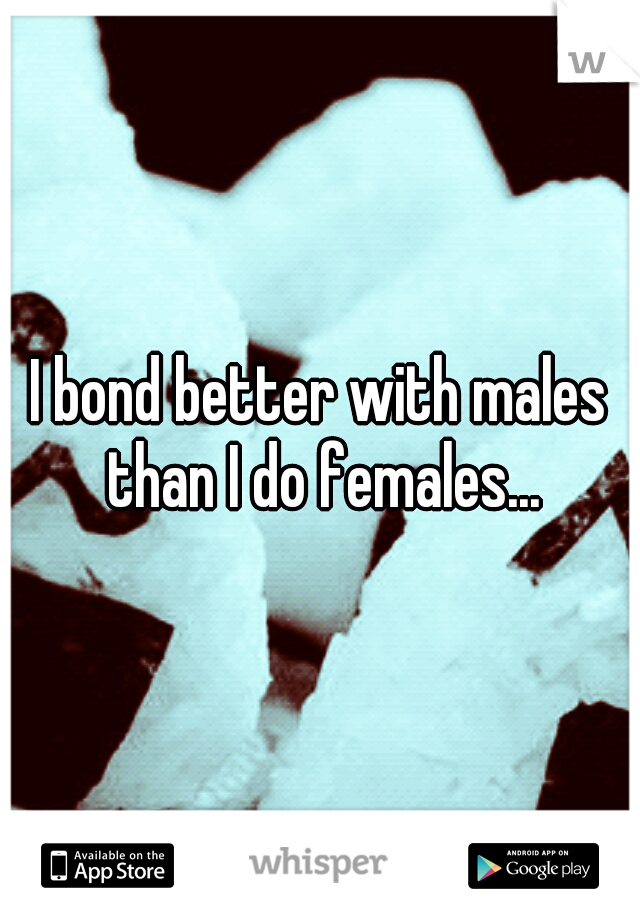 I bond better with males than I do females...