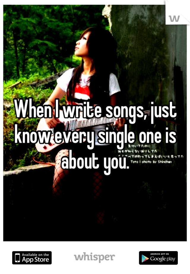When I write songs, just know every single one is about you.