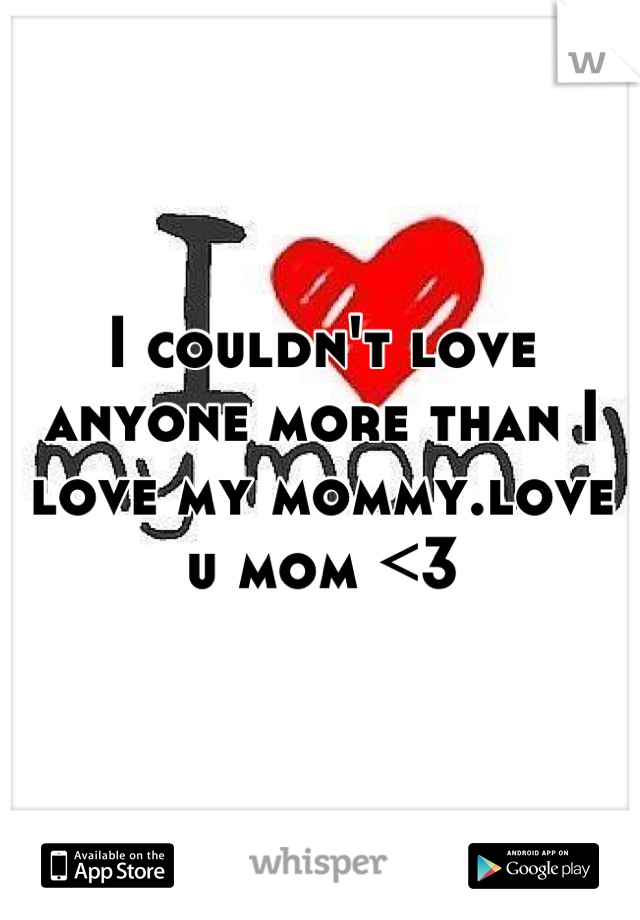 I couldn't love anyone more than I love my mommy.love u mom <3