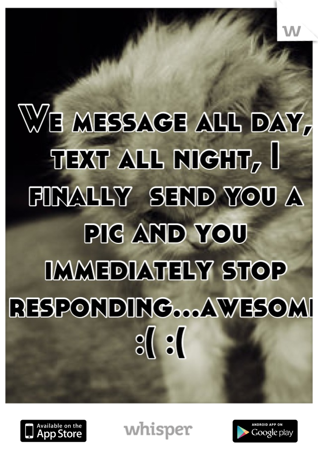 We message all day, text all night, I finally  send you a pic and you immediately stop responding...awesome :( :(