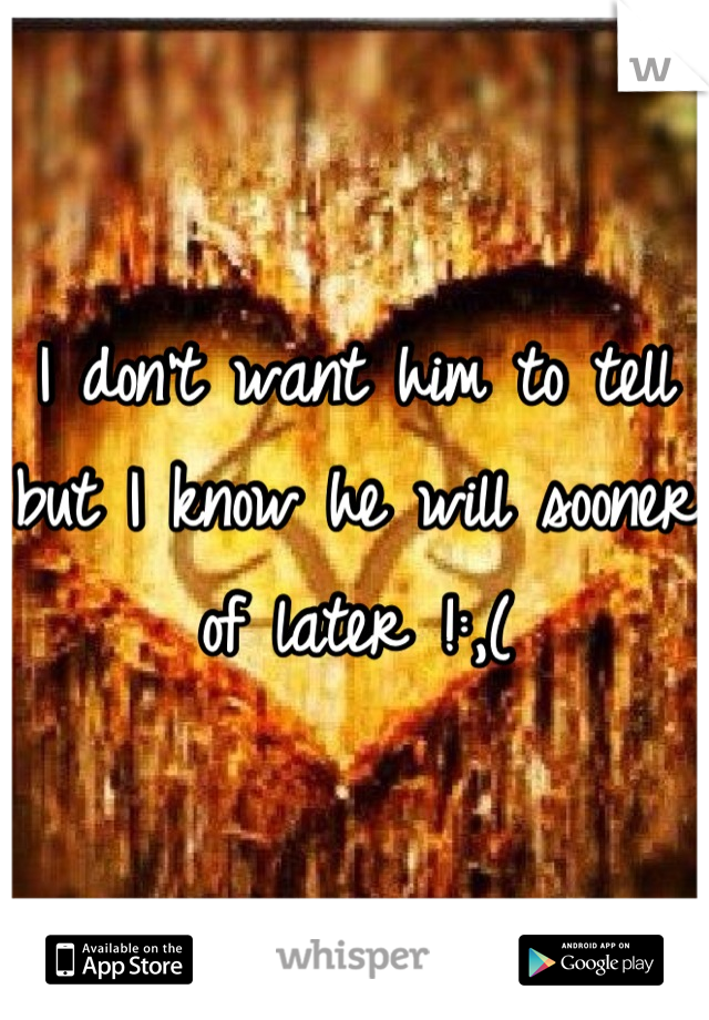 I don't want him to tell but I know he will sooner of later !:,(