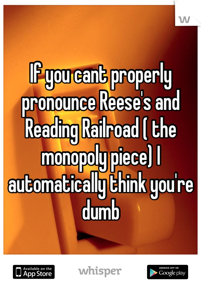 If you cant properly pronounce Reese's and Reading Railroad ( the monopoly piece) I automatically think you're dumb
