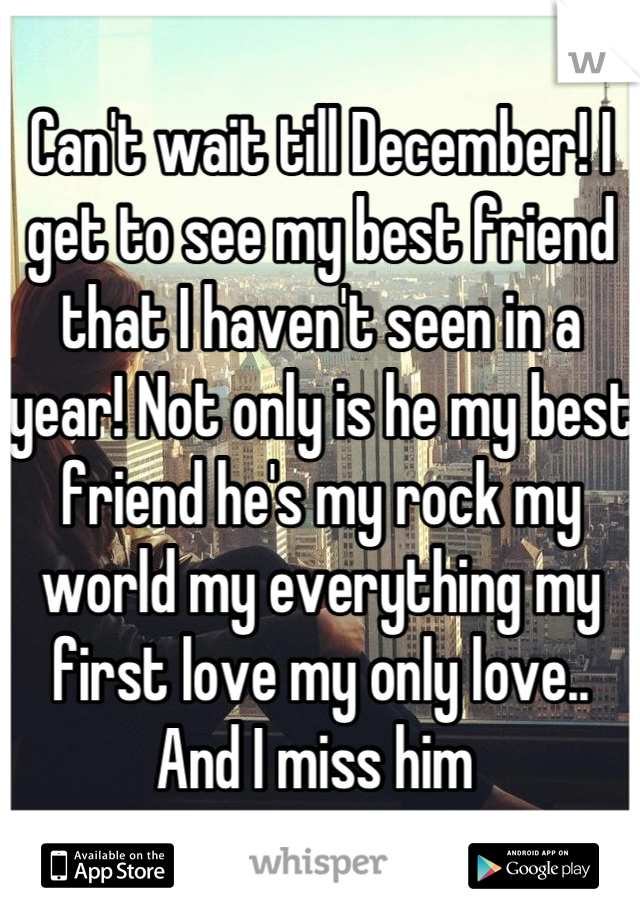 Can't wait till December! I get to see my best friend that I haven't seen in a year! Not only is he my best friend he's my rock my world my everything my first love my only love.. And I miss him