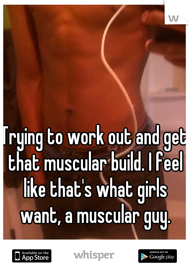 Trying to work out and get that muscular build. I feel like that's what girls want, a muscular guy.