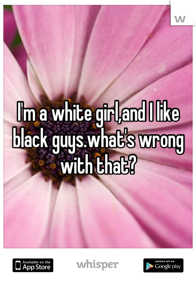 I'm a white girl,and I like black guys.what's wrong with that?